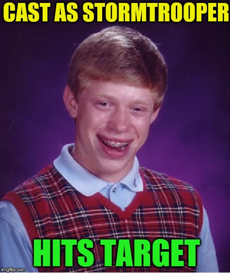 The One Thing He Did Right..... (Bad Luck Brian Week 6/4-6/8) | CAST AS STORMTROOPER HITS TARGET | image tagged in memes,bad luck brian | made w/ Imgflip meme maker