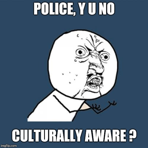 Y U No Meme | POLICE, Y U NO CULTURALLY AWARE ? | image tagged in memes,y u no | made w/ Imgflip meme maker