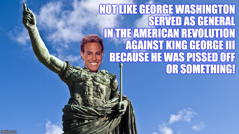 Hunger Games - Caesar Flickerman (S Tucci) Statue of Caesar | NOT LIKE GEORGE WASHINGTON SERVED AS GENERAL IN THE AMERICAN REVOLUTION AGAINST KING GEORGE III BECAUSE HE WAS PISSED OFF OR SOMETHING! | image tagged in hunger games - caesar flickerman s tucci statue of caesar | made w/ Imgflip meme maker