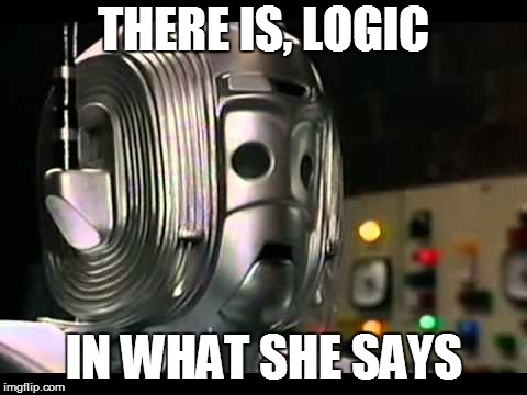 Logical Cyberman | THERE IS, LOGIC IN WHAT SHE SAYS | image tagged in logical cyberman | made w/ Imgflip meme maker