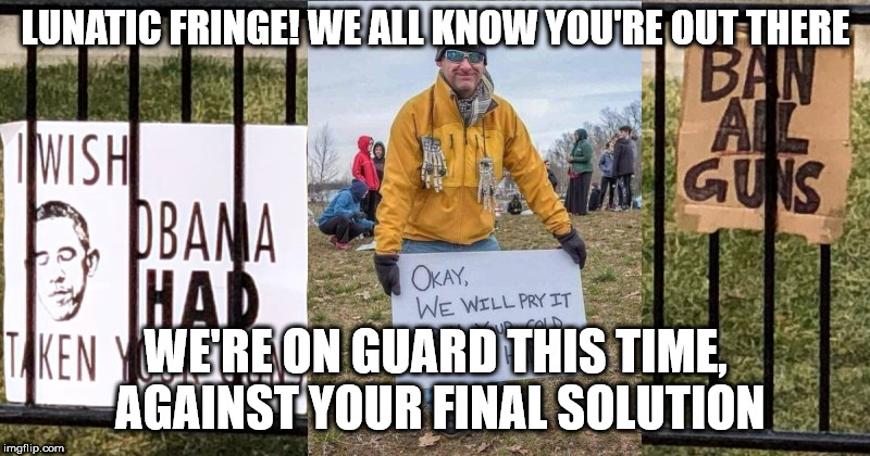 LUNATIC FRINGE! WE ALL KNOW YOU'RE OUT THERE WE'RE ON GUARD THIS TIME, AGAINST YOUR FINAL SOLUTION | image tagged in gun bans | made w/ Imgflip meme maker