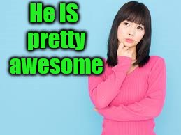 He IS pretty awesome | made w/ Imgflip meme maker