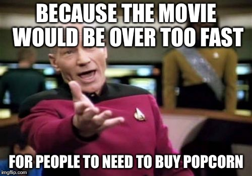 Picard Wtf Meme | BECAUSE THE MOVIE WOULD BE OVER TOO FAST FOR PEOPLE TO NEED TO BUY POPCORN | image tagged in memes,picard wtf | made w/ Imgflip meme maker