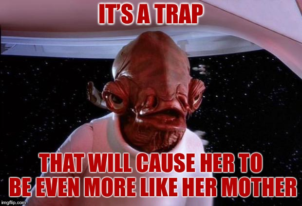 Trap | IT'S A TRAP THAT WILL CAUSE HER TO BE EVEN MORE LIKE HER MOTHER | image tagged in trap | made w/ Imgflip meme maker