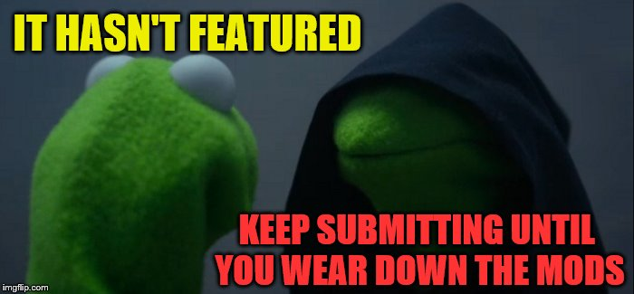 Evil Kermit Meme | IT HASN'T FEATURED KEEP SUBMITTING UNTIL YOU WEAR DOWN THE MODS | image tagged in memes,evil kermit | made w/ Imgflip meme maker