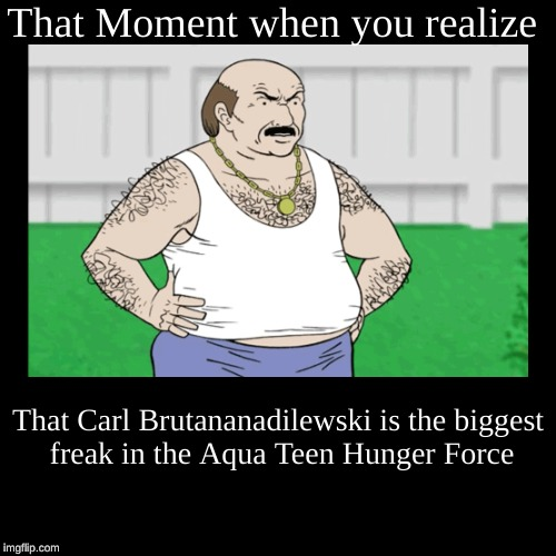 That Moment when you realize | That Carl Brutananadilewski is the biggest freak in the Aqua Teen Hunger Force | image tagged in funny,demotivationals | made w/ Imgflip demotivational maker