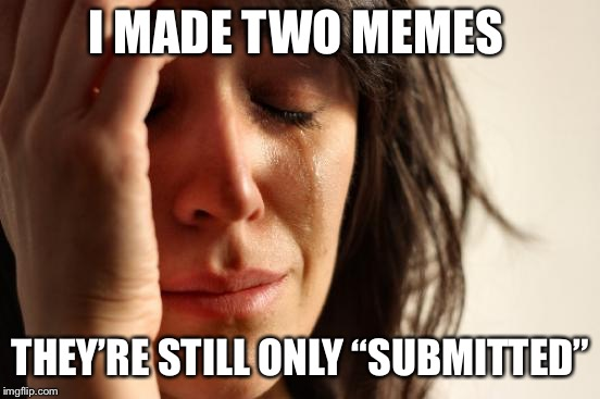 "First World Problems Meme | I MADE TWO MEMES THEY'RE STILL ONLY ""SUBMITTED"" 