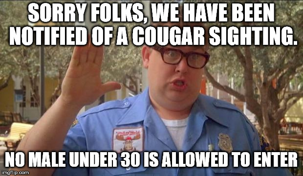 Bet you thought I was talking about a type of cat. | SORRY FOLKS, WE HAVE BEEN NOTIFIED OF A COUGAR SIGHTING. NO MALE UNDER 30 IS ALLOWED TO ENTER | image tagged in memes,cougar,sorry folks parks closed | made w/ Imgflip meme maker