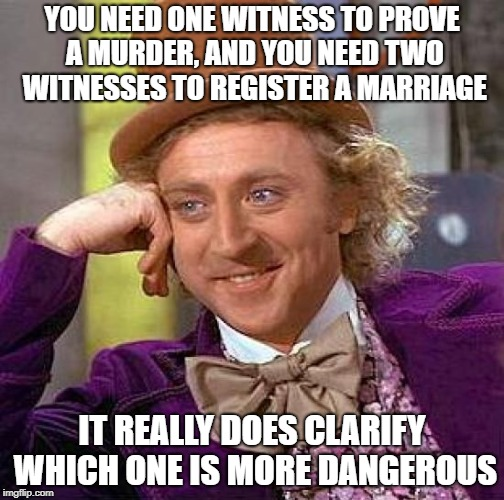 Creepy Condescending Wonka Meme | YOU NEED ONE WITNESS TO PROVE A MURDER, AND YOU NEED TWO WITNESSES TO REGISTER A MARRIAGE IT REALLY DOES CLARIFY WHICH ONE IS MORE DANGEROUS | image tagged in memes,creepy condescending wonka | made w/ Imgflip meme maker