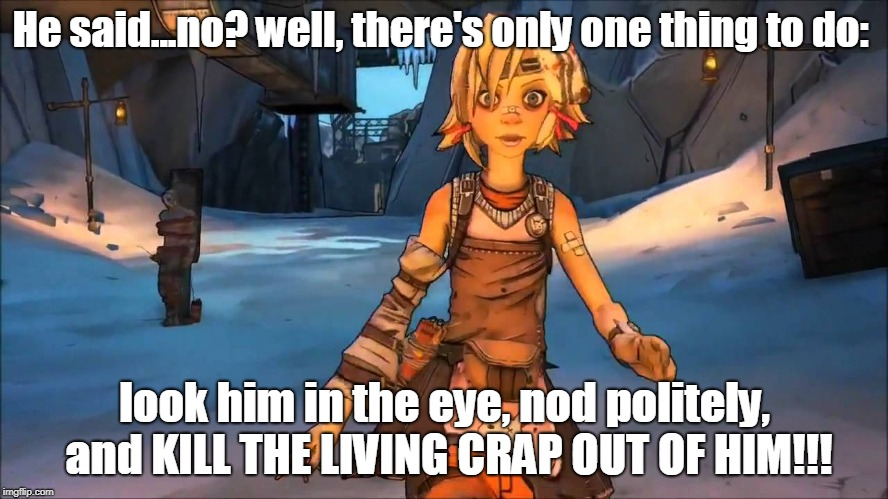 He said no...? |  He said...no? well, there's only one thing to do:; look him in the eye, nod politely, and KILL THE LIVING CRAP OUT OF HIM!!! | image tagged in tiny tina,borderlands | made w/ Imgflip meme maker