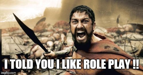 Sparta Leonidas Meme | I TOLD YOU I LIKE ROLE PLAY !! | image tagged in memes,sparta leonidas | made w/ Imgflip meme maker