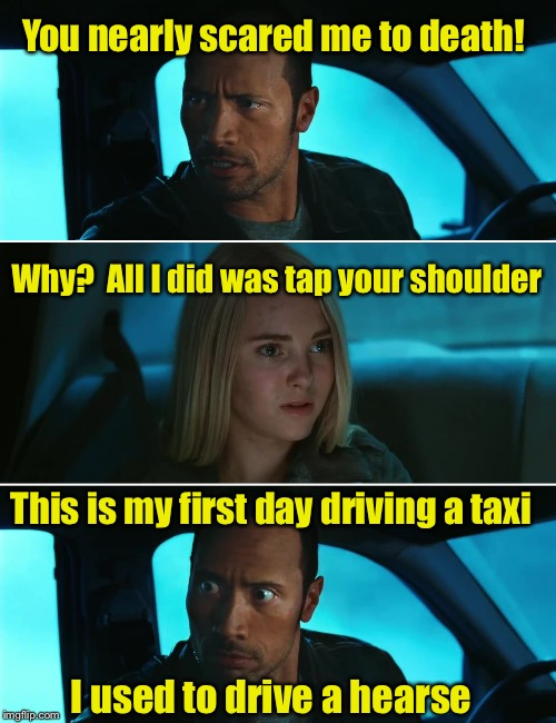 Startled taxi driver  | You nearly scared me to death! This is my first day driving a taxi Why?  All I did was tap your shoulder I used to drive a hearse | image tagged in rock driving night,memes,taxi,taxi driver,scared | made w/ Imgflip meme maker