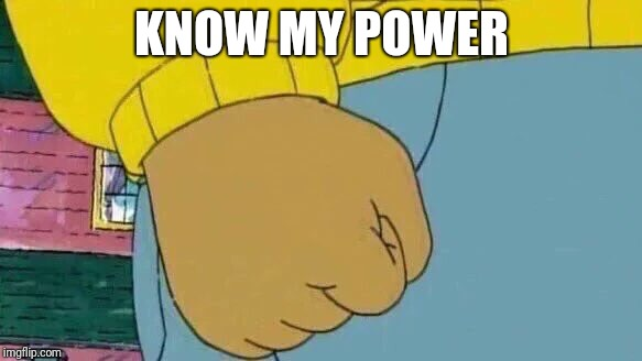 Arthur Fist Meme | KNOW MY POWER | image tagged in memes,arthur fist | made w/ Imgflip meme maker