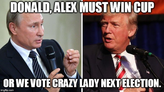 DONALD, ALEX MUST WIN CUP OR WE VOTE CRAZY LADY NEXT ELECTION. | image tagged in putin and trump | made w/ Imgflip meme maker
