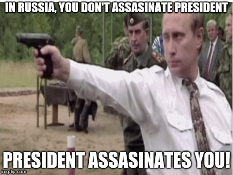 Putin the assasin | IN RUSSIA, YOU DON'T ASSASINATE PRESIDENT PRESIDENT ASSASINATES YOU! | image tagged in memes,mother russia | made w/ Imgflip meme maker