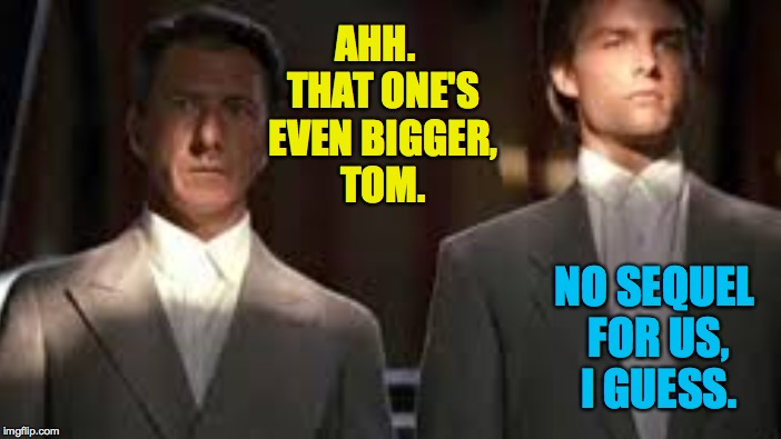 AHH.  THAT ONE'S EVEN BIGGER, TOM. NO SEQUEL FOR US, I GUESS. | made w/ Imgflip meme maker