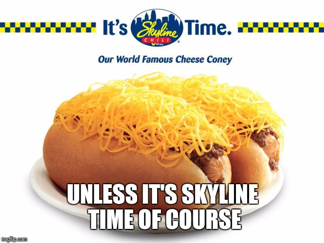 UNLESS IT'S SKYLINE TIME OF COURSE | made w/ Imgflip meme maker