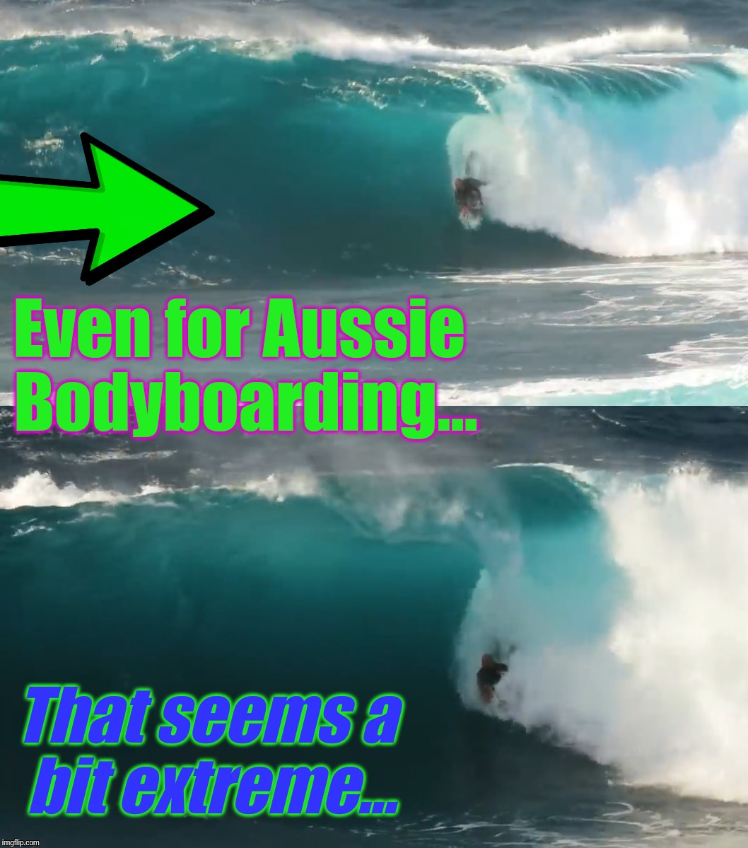 Even for Aussie Bodyboarding... That seems a bit extreme... | made w/ Imgflip meme maker