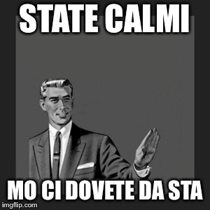 Kill Yourself Guy Meme | STATE CALMI MO CI DOVETE DA STA | image tagged in memes,kill yourself guy | made w/ Imgflip meme maker