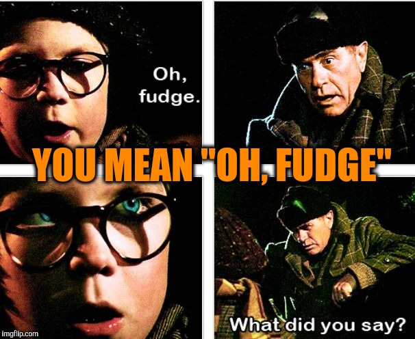 "YOU MEAN ""OH, FUDGE"" 