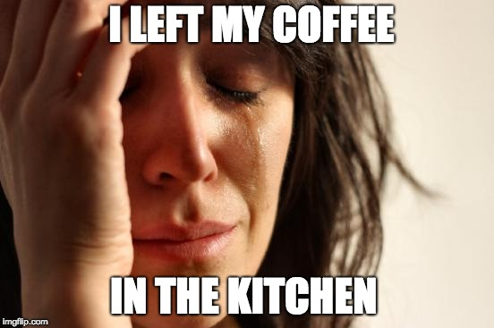 First World Problems Meme | I LEFT MY COFFEE IN THE KITCHEN | image tagged in memes,first world problems | made w/ Imgflip meme maker