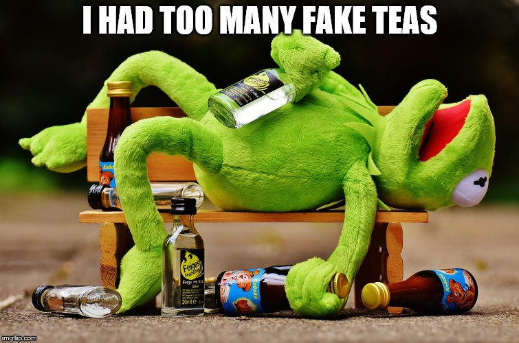 I HAD TOO MANY FAKE TEAS | made w/ Imgflip meme maker
