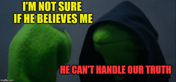 Evil Kermit Meme | I'M NOT SURE IF HE BELIEVES ME HE CAN'T HANDLE OUR TRUTH | image tagged in memes,evil kermit | made w/ Imgflip meme maker