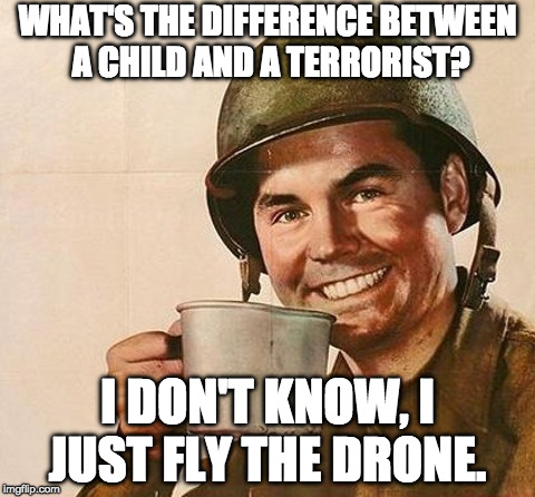 Difference between child & terrorist? | WHAT'S THE DIFFERENCE BETWEEN A CHILD AND A TERRORIST? I DON'T KNOW, I JUST FLY THE DRONE. | image tagged in army coffee,terrorist,drone,dark humor | made w/ Imgflip meme maker