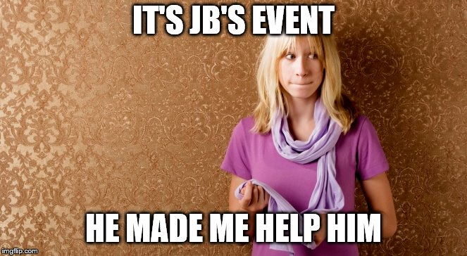 IT'S JB'S EVENT HE MADE ME HELP HIM | made w/ Imgflip meme maker