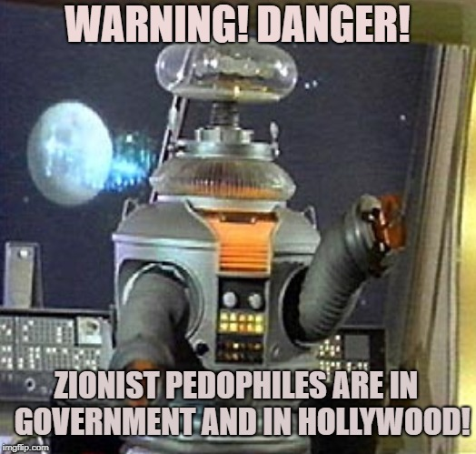 Robot Warning | WARNING! DANGER! ZIONIST PEDOPHILES ARE IN  GOVERNMENT AND IN HOLLYWOOD! | image tagged in robot,pedophiles,government,hollywood,zionist,lost in space | made w/ Imgflip meme maker