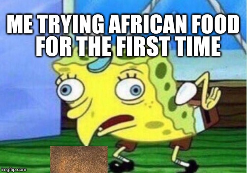 Mocking Spongebob Meme | ME TRYING AFRICAN FOOD FOR THE FIRST TIME | image tagged in memes,mocking spongebob | made w/ Imgflip meme maker