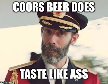 Everybody knows it is true | COORS BEER DOES TASTE LIKE ASS | image tagged in captain obvious,captain howdy,beer,unless u work their,romo look im in delaware | made w/ Imgflip meme maker
