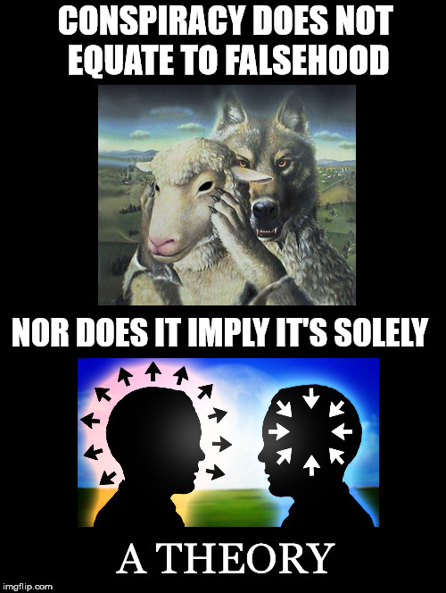 Conspiracy Does Not... Nor... | CONSPIRACY DOES NOT EQUATE TO FALSEHOOD NOR DOES IT IMPLY IT'S SOLELY A THEORY | image tagged in conspiracy,not,falsehood,nor,theory,conspiracy realist | made w/ Imgflip meme maker