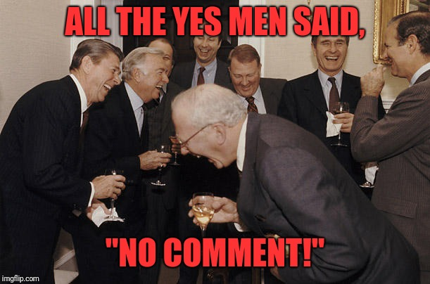 "Politicians Laughing  | ALL THE YES MEN SAID, ""NO COMMENT!"" 