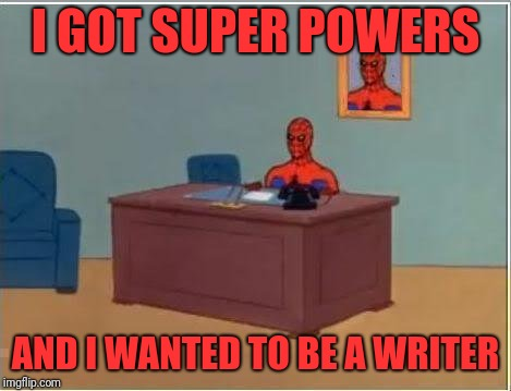 Spiderman Computer Desk Meme | I GOT SUPER POWERS AND I WANTED TO BE A WRITER | image tagged in memes,spiderman computer desk,spiderman | made w/ Imgflip meme maker
