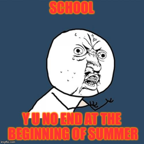 my reaction when school doesn't end on the 1st of june | SCHOOL Y U NO END AT THE BEGINNING OF SUMMER | image tagged in memes,y u no | made w/ Imgflip meme maker