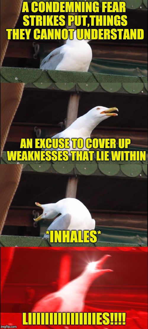 A CONDEMNING FEAR STRIKES PUT,THINGS THEY CANNOT UNDERSTAND LIIIIIIIIIIIIIIIIES!!!! AN EXCUSE TO COVER UP WEAKNESSES THAT LIE WITHIN *INHALE | made w/ Imgflip meme maker