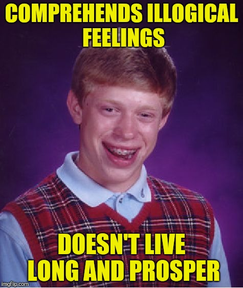 Bad Luck Brian Meme | COMPREHENDS ILLOGICAL FEELINGS DOESN'T LIVE LONG AND PROSPER | image tagged in memes,bad luck brian | made w/ Imgflip meme maker
