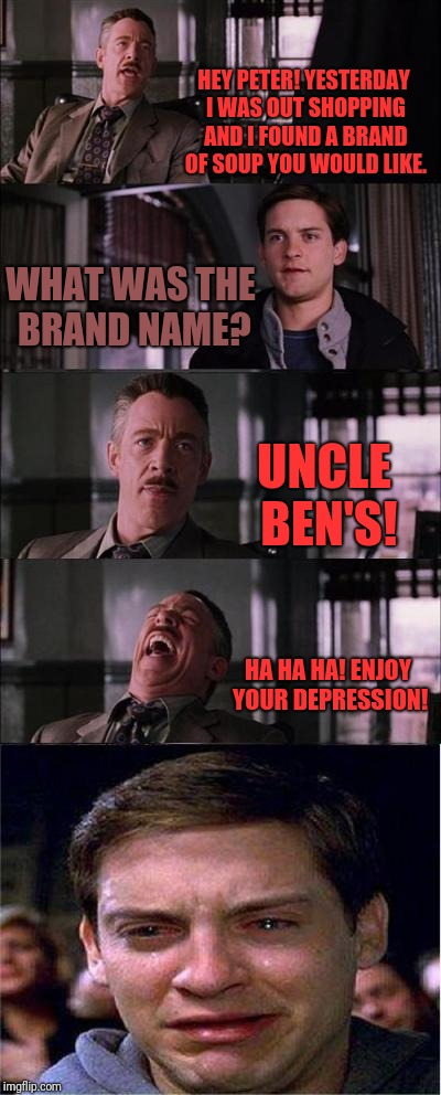 Depression | HEY PETER! YESTERDAY I WAS OUT SHOPPING AND I FOUND A BRAND OF SOUP YOU WOULD LIKE. WHAT WAS THE BRAND NAME? UNCLE BEN'S! HA HA HA! ENJOY YO | image tagged in memes,peter parker cry,uncle ben,dead,depression | made w/ Imgflip meme maker
