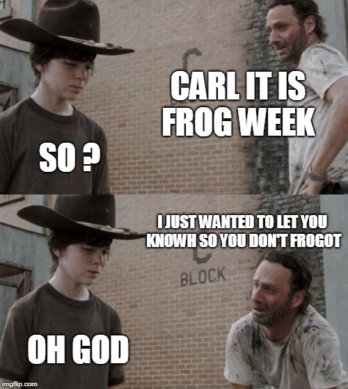 stil hopping on frog week  | CARL IT IS FROG WEEK SO ? I JUST WANTED TO LET YOU KNOWH SO YOU DON'T FROGOT OH GOD | image tagged in memes,rick and carl | made w/ Imgflip meme maker