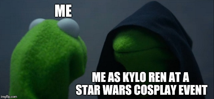 Star Wars Cosplay | ME ME AS KYLO REN AT A STAR WARS COSPLAY EVENT | image tagged in memes,evil kermit,kylo ren,star wars,cosplay,relatable | made w/ Imgflip meme maker