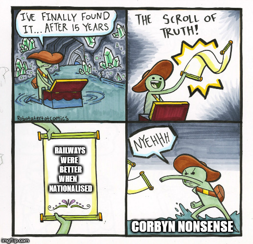 Corbyn - Nationalise the railways nonsense | RAILWAYS WERE    BETTER  WHEN     NATIONALISED CORBYN NONSENSE | image tagged in memes,the scroll of truth,party of hate,corbyn eww,funny,communist socialist | made w/ Imgflip meme maker
