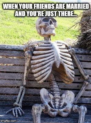 Waiting Skeleton Meme | WHEN YOUR FRIENDS ARE MARRIED AND YOU'RE JUST THERE... | image tagged in memes,waiting skeleton | made w/ Imgflip meme maker