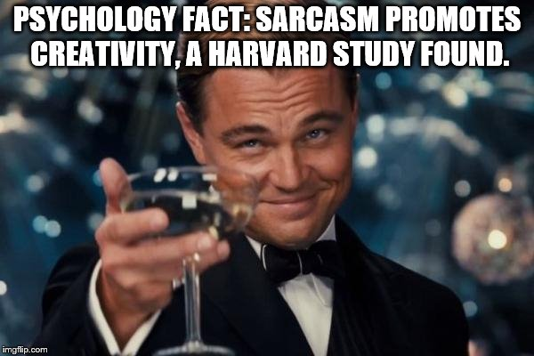 Leonardo Dicaprio Cheers Meme | PSYCHOLOGY FACT: SARCASM PROMOTES CREATIVITY, A HARVARD STUDY FOUND. | image tagged in memes,leonardo dicaprio cheers | made w/ Imgflip meme maker