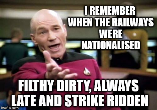 Nationalised railways - Filthy dirty, late & strike ridden | I REMEMBER WHEN THE RAILWAYS WERE NATIONALISED FILTHY DIRTY, ALWAYS LATE AND STRIKE RIDDEN | image tagged in memes,corbyn eww,party of hate,communist socialist,funny,vote corbyn | made w/ Imgflip meme maker