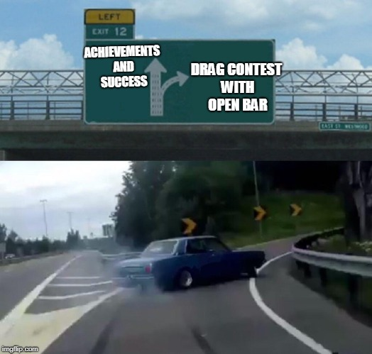 Left Exit 12 Off Ramp Meme | ACHIEVEMENTS AND SUCCESS DRAG CONTEST WITH OPEN BAR | image tagged in memes,left exit 12 off ramp | made w/ Imgflip meme maker