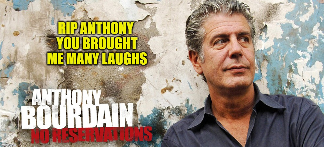 No reservations | RIP ANTHONY YOU BROUGHT ME MANY LAUGHS | image tagged in rip,sad,drugs are bad,suicide | made w/ Imgflip meme maker