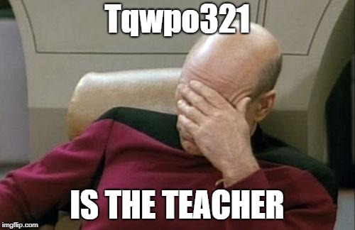 Captain Picard Facepalm Meme | Tqwpo321 IS THE TEACHER | image tagged in memes,captain picard facepalm | made w/ Imgflip meme maker