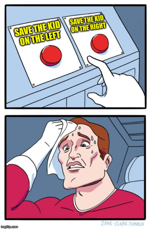 Two Buttons Meme | SAVE THE KID ON THE LEFT SAVE THE KID ON THE RIGHT | image tagged in memes,two buttons | made w/ Imgflip meme maker