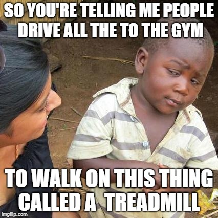 Third World Skeptical Kid Meme | SO YOU'RE TELLING ME PEOPLE DRIVE ALL THE TO THE GYM TO WALK ON THIS THING CALLED A  TREADMILL | image tagged in memes,third world skeptical kid | made w/ Imgflip meme maker